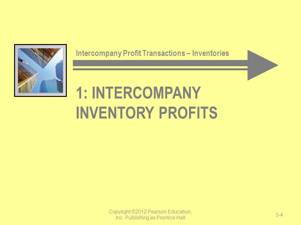 1: INTERCOMPANY INVENTORY PROFITS Intercompany Profit Transactions – Inventories Copyright ©2012 Pearson Education, Inc. Publishing as Prentice Hall 5