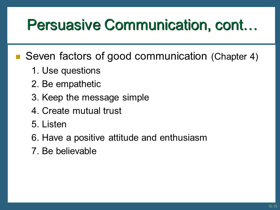 Persuasive Communication, cont… Seven factors of good communication (Chapter 4) 1. Use questions 2. Be empathetic 3. Keep the message simple 4. Create