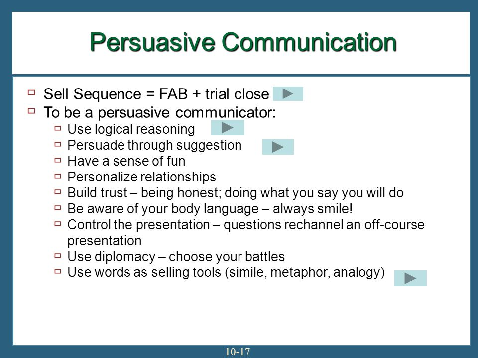 10-17 Persuasive Communication Sell Sequence = FAB + trial close To be a persuasive communicator: Use logical reasoning Persuade through suggestion Have a sense of fun Personalize relationships Build trust – being honest; doing what you say you will do Be aware of your body language – always smile.