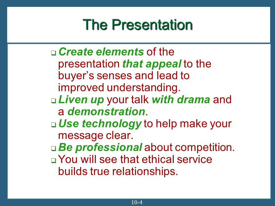 10-4 The Presentation Create elements of the presentation that appeal to the buyers senses and lead to improved understanding.