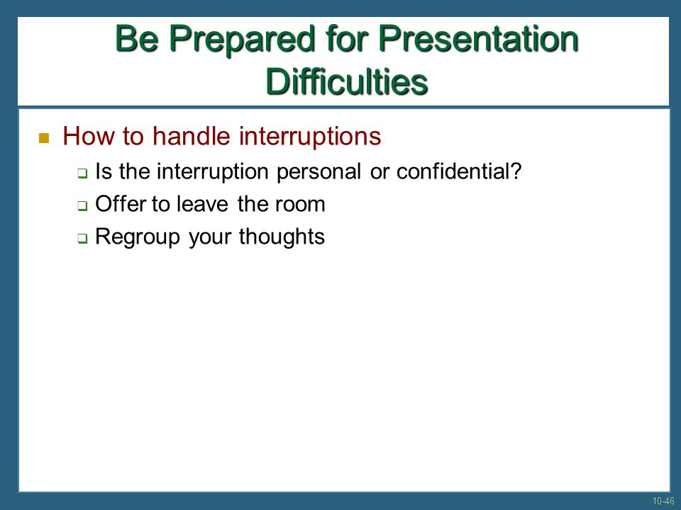 Be Prepared for Presentation Difficulties How to handle interruptions Is the interruption personal or confidential? Offer to leave the room Regroup yo