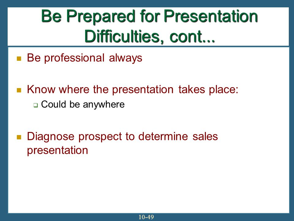 10-49 Be professional always Know where the presentation takes place: Could be anywhere Diagnose prospect to determine sales presentation Be Prepared