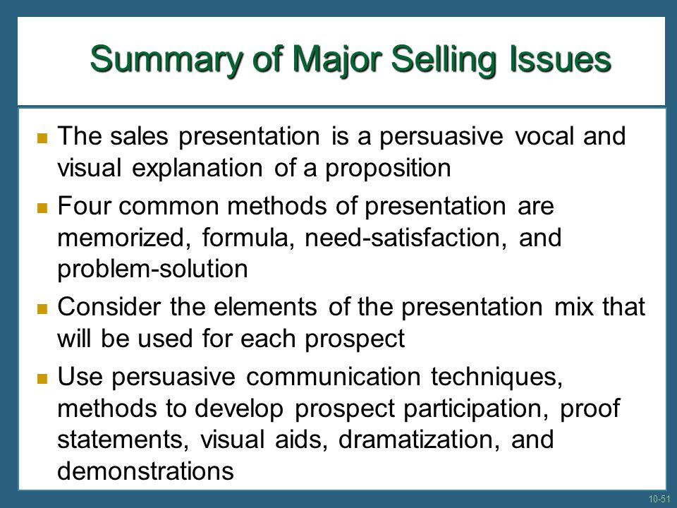 Summary of Major Selling Issues Summary of Major Selling Issues The sales presentation is a persuasive vocal and visual explanation of a proposition Four common methods of presentation are memorized, formula, need-satisfaction, and problem-solution Consider the elements of the presentation mix that will be used for each prospect Use persuasive communication techniques, methods to develop prospect participation, proof statements, visual aids, dramatization, and demonstrations 10-51
