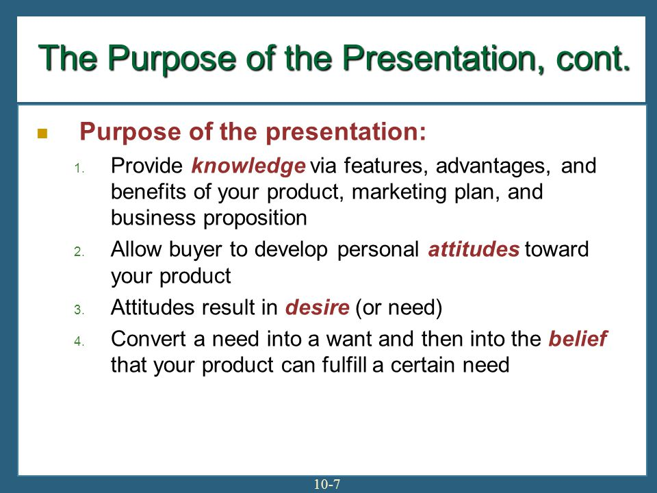 10-7 The Purpose of the Presentation, cont. Purpose of the presentation: 1. Provide knowledge via features, advantages, and benefits of your product,