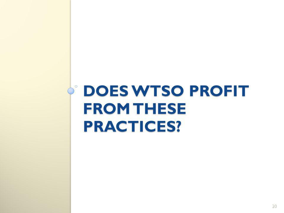 DOES WTSO PROFIT FROM THESE PRACTICES? 20