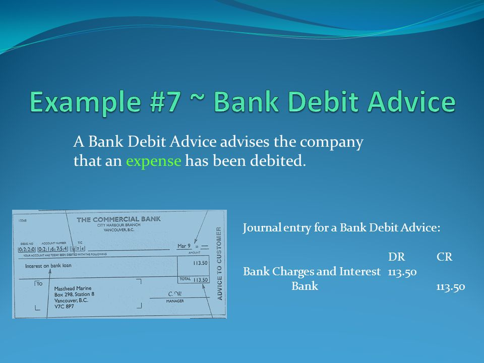 Journal entry for a Bank Debit Advice: DRCR Bank Charges and Interest113.50 Bank113.50 A Bank Debit Advice advises the company that an expense has been debited.