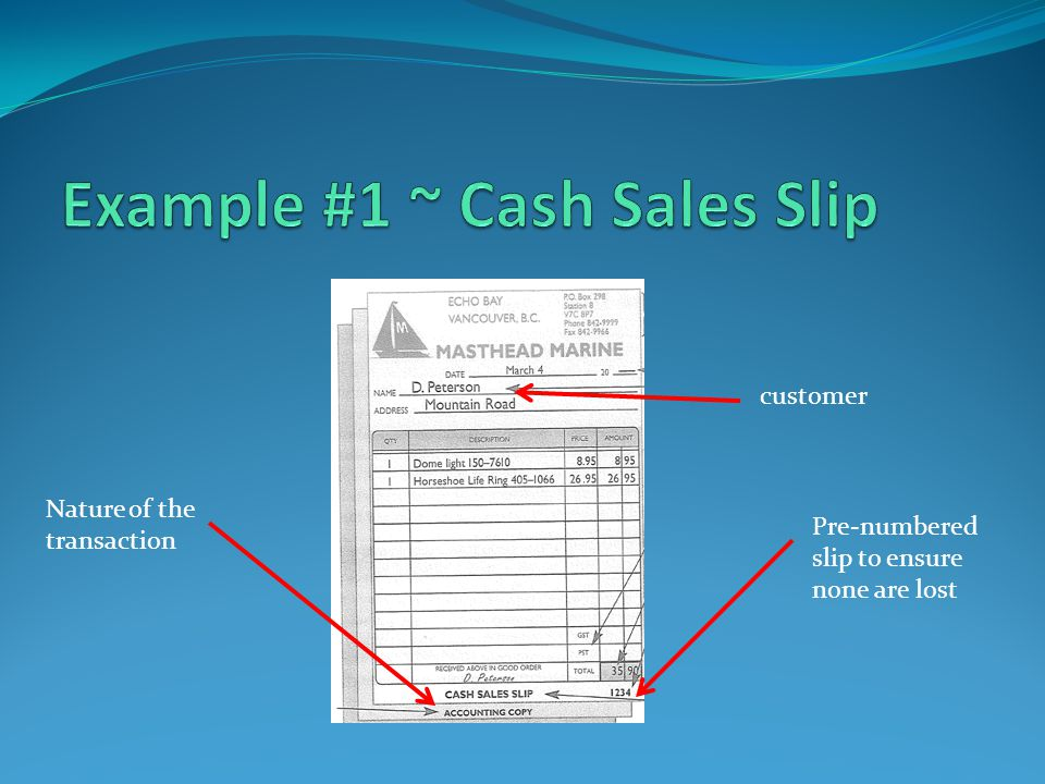customer Pre-numbered slip to ensure none are lost Nature of the transaction