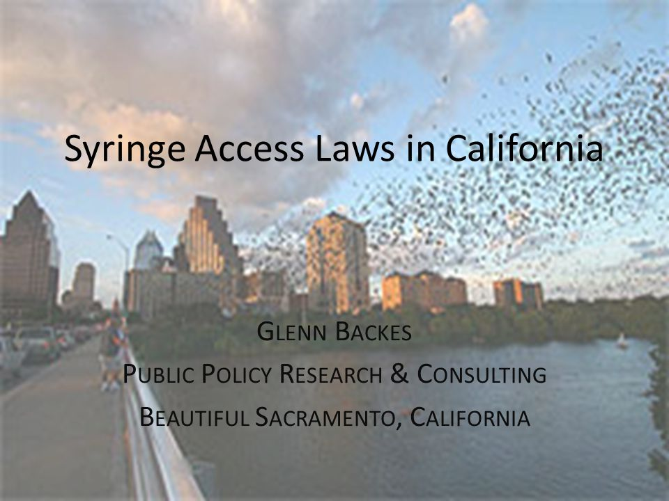 Syringe Access Laws in California G LENN B ACKES P UBLIC P OLICY R ESEARCH & C ONSULTING B EAUTIFUL S ACRAMENTO, C ALIFORNIA