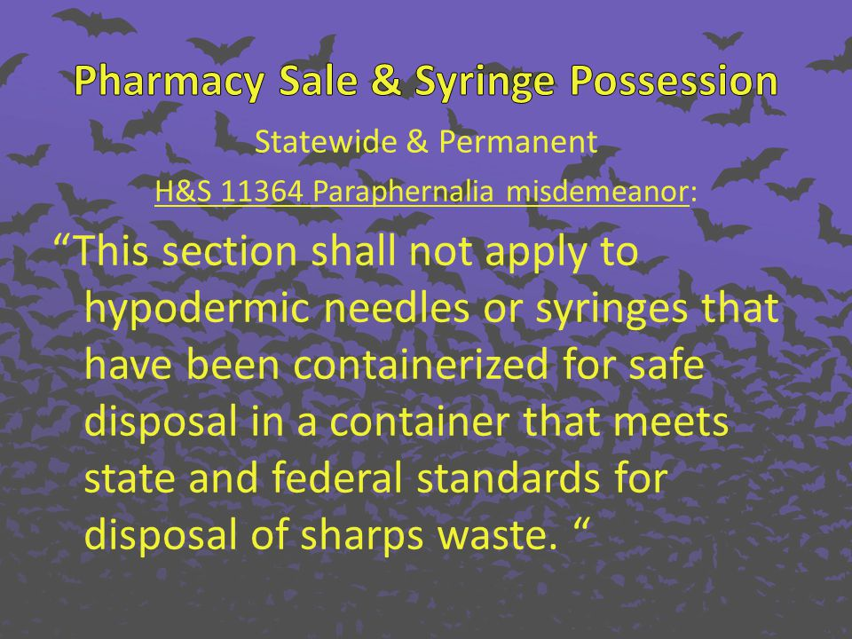 Statewide & Permanent H&S 11364 Paraphernalia misdemeanor: This section shall not apply to hypodermic needles or syringes that have been containerized for safe disposal in a container that meets state and federal standards for disposal of sharps waste.