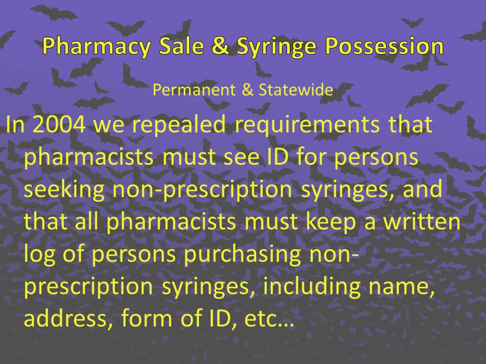 Permanent & Statewide In 2004 we repealed requirements that pharmacists must see ID for persons seeking non-prescription syringes, and that all pharmacists must keep a written log of persons purchasing non- prescription syringes, including name, address, form of ID, etc…