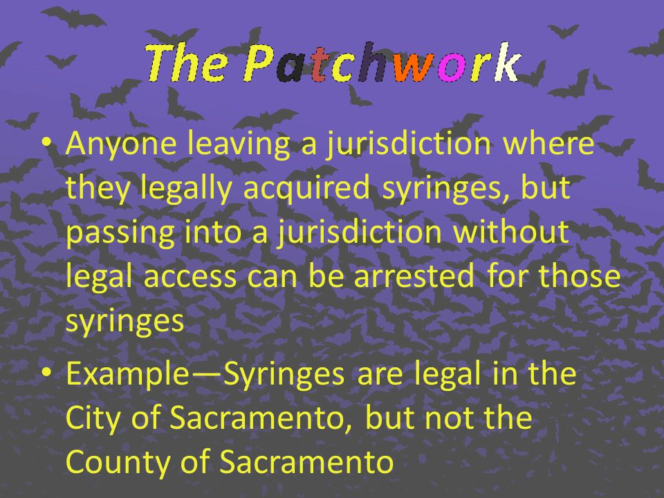 Anyone leaving a jurisdiction where they legally acquired syringes, but passing into a jurisdiction without legal access can be arrested for those syringes ExampleSyringes are legal in the City of Sacramento, but not the County of Sacramento