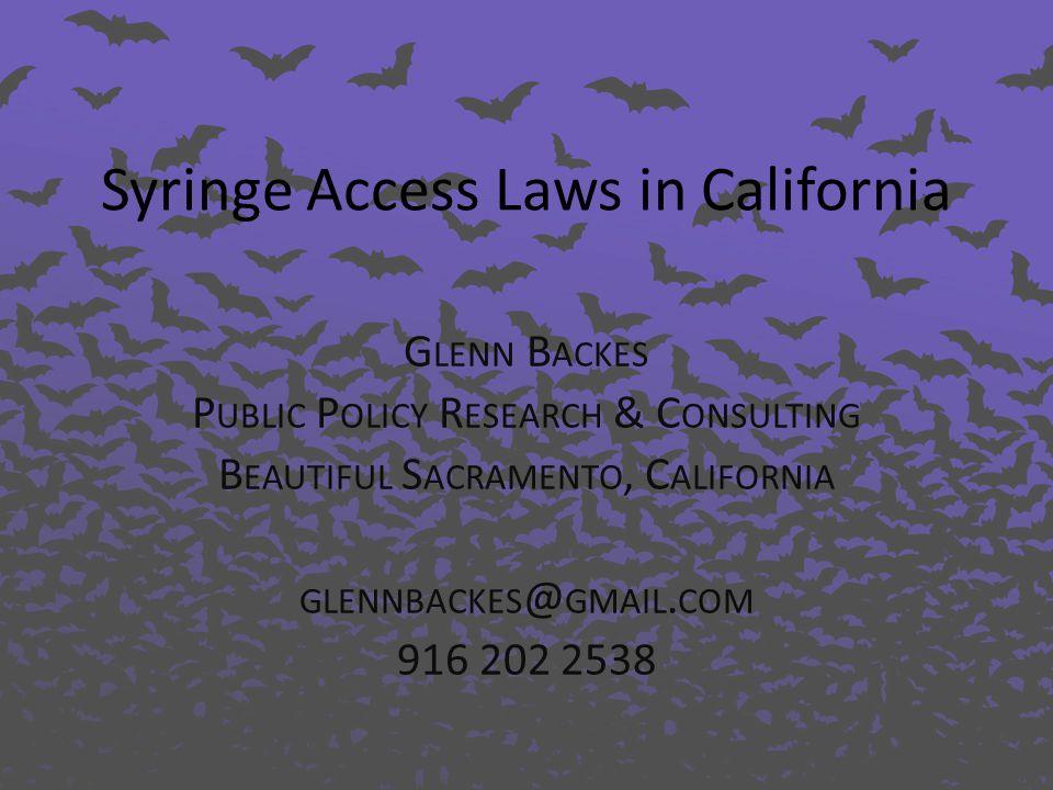 Syringe Access Laws in California G LENN B ACKES P UBLIC P OLICY R ESEARCH & C ONSULTING B EAUTIFUL S ACRAMENTO, C ALIFORNIA GLENNBACKES @ GMAIL.