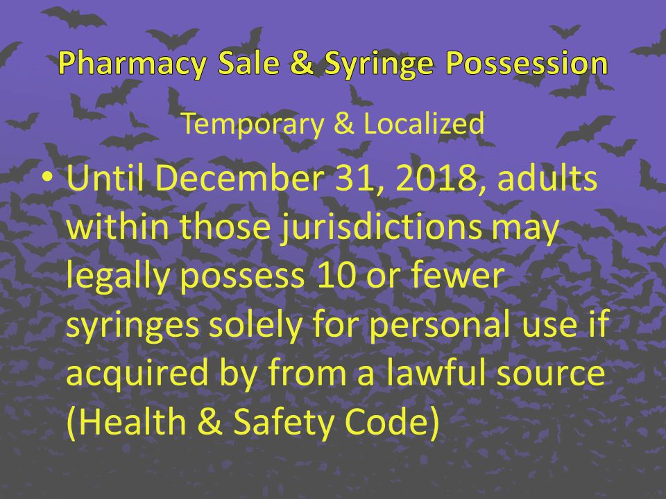 Temporary & Localized Until December 31, 2018, adults within those jurisdictions may legally possess 10 or fewer syringes solely for personal use if a