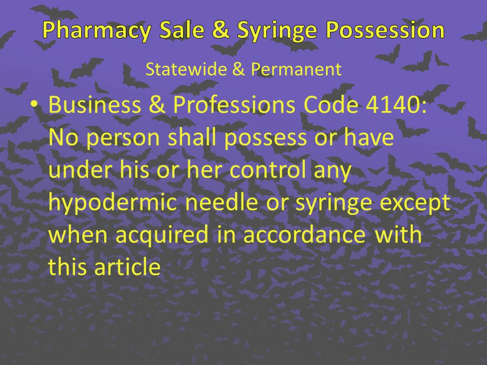 Statewide & Permanent Business & Professions Code 4140: No person shall possess or have under his or her control any hypodermic needle or syringe except when acquired in accordance with this article