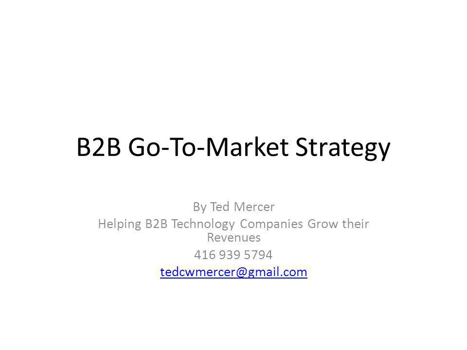B2B Sales Framework Each box on the following slide can be expanded into a one page strategy which can be aggregated into a Go to Market Strategy for companies who sell their products and services to other companies.