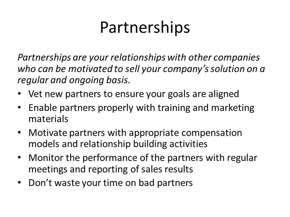 Partnerships Partnerships are your relationships with other companies who can be motivated to sell your companys solution on a regular and ongoing bas