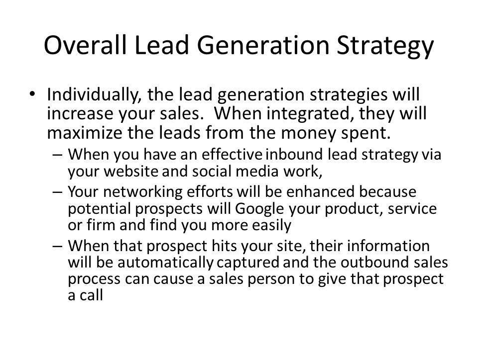 Overall Lead Generation Strategy Individually, the lead generation strategies will increase your sales. When integrated, they will maximize the leads