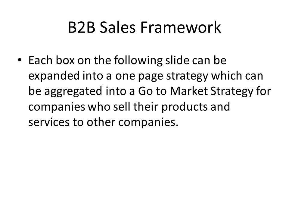 B2B Sales Framework Each box on the following slide can be expanded into a one page strategy which can be aggregated into a Go to Market Strategy for