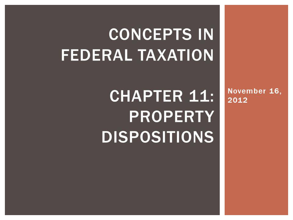 November 16, 2012 CONCEPTS IN FEDERAL TAXATION CHAPTER 11: PROPERTY DISPOSITIONS