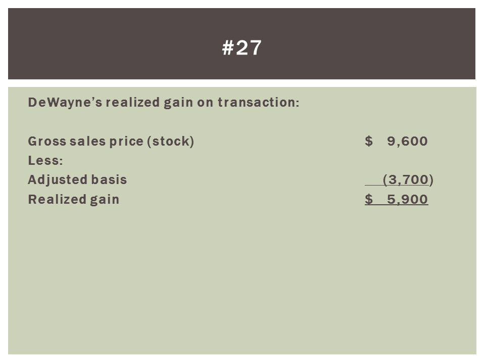 DeWaynes realized gain on transaction: Gross sales price (stock)$ 9,600 Less: Adjusted basis (3,700) Realized gain$ 5,900 #27