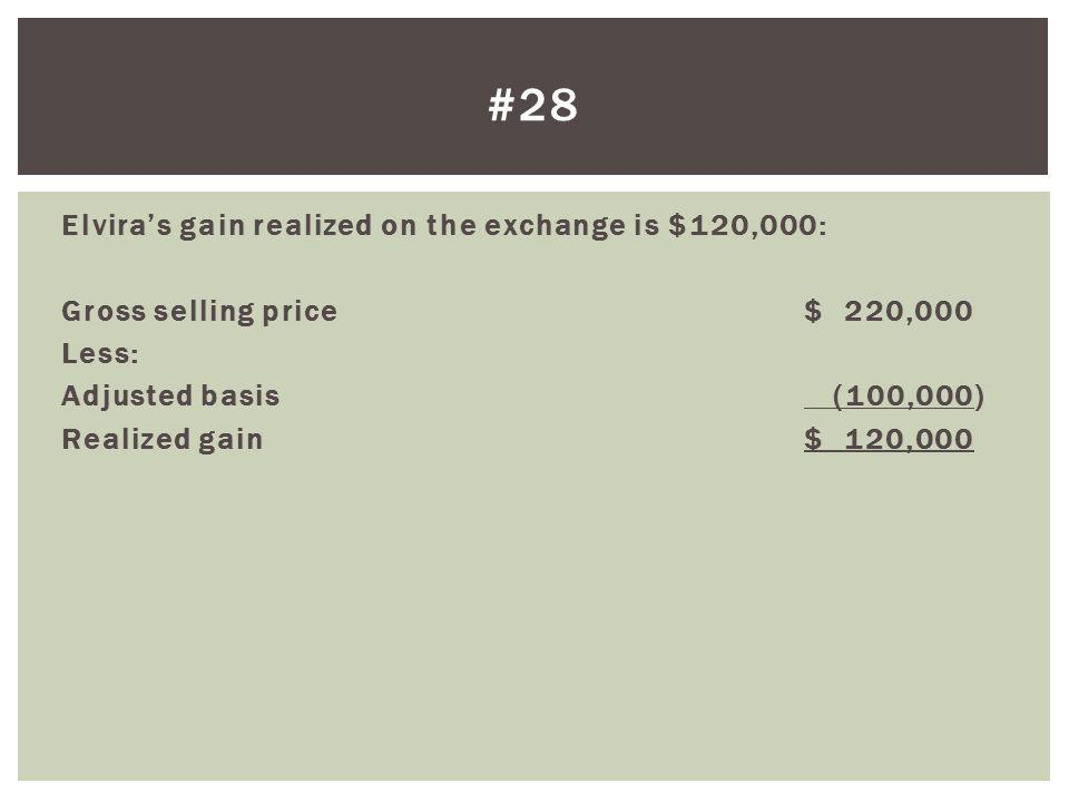 Elviras gain realized on the exchange is $120,000: Gross selling price $ 220,000 Less: Adjusted basis (100,000) Realized gain$ 120,000 #28