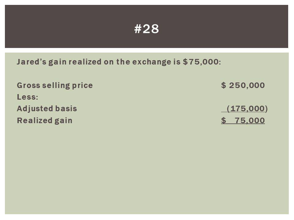 Jareds gain realized on the exchange is $75,000: Gross selling price$ 250,000 Less: Adjusted basis (175,000) Realized gain$ 75,000 #28