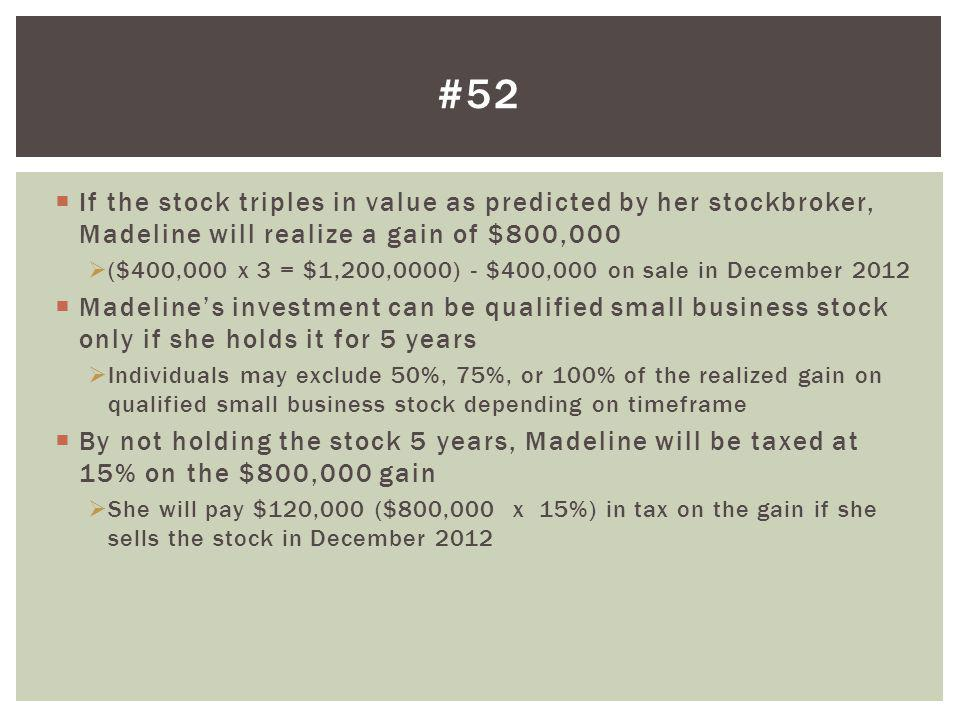 If the stock triples in value as predicted by her stockbroker, Madeline will realize a gain of $800,000 ($400,000 x 3 = $1,200,0000) - $400,000 on sal