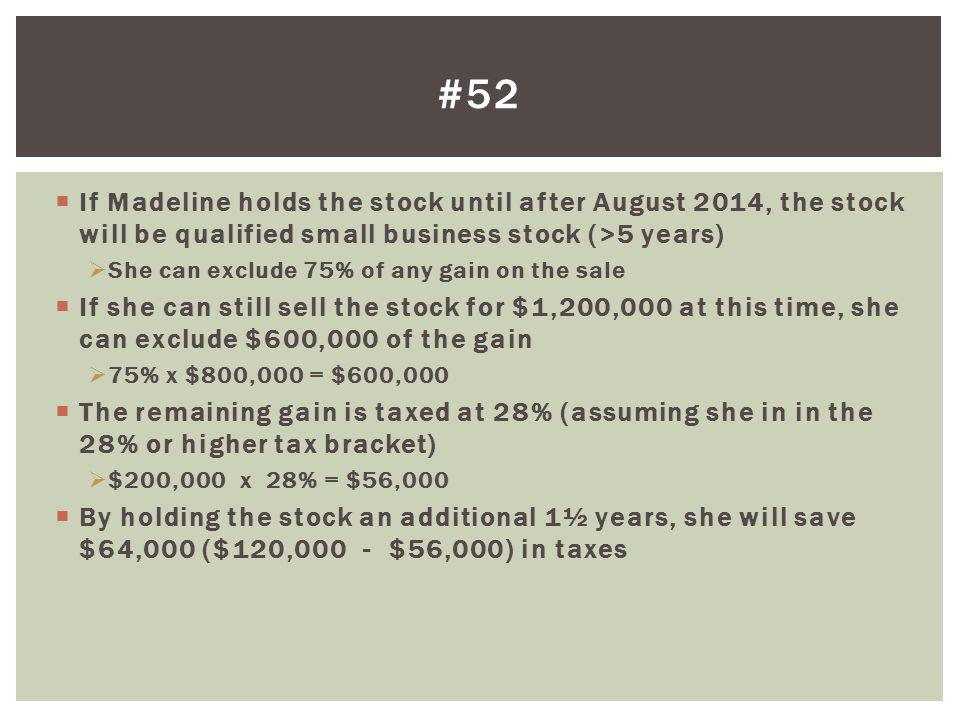 If Madeline holds the stock until after August 2014, the stock will be qualified small business stock (>5 years) She can exclude 75% of any gain on th