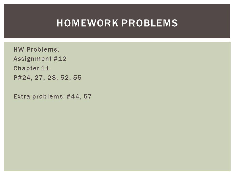 HW Problems: Assignment #12 Chapter 11 P#24, 27, 28, 52, 55 Extra problems: #44, 57 HOMEWORK PROBLEMS