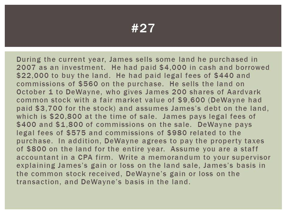 James gain on land: Gross sales price ($9,600 + $20,800 + $600)$ 31,000 Stock, debt assumption, property taxes Less: Selling expenses ($400 + $1,800) (2,200) Legal fees & commission Amount realized$ 28,800 AB ($4,000 + $22,000 + $440 + $560) (27,000) Cash, debt, legal fees, commission Realized gain on sale$ 1,800 $800 property taxes x 9/12 year = $600 Jamess portion of property taxes #27