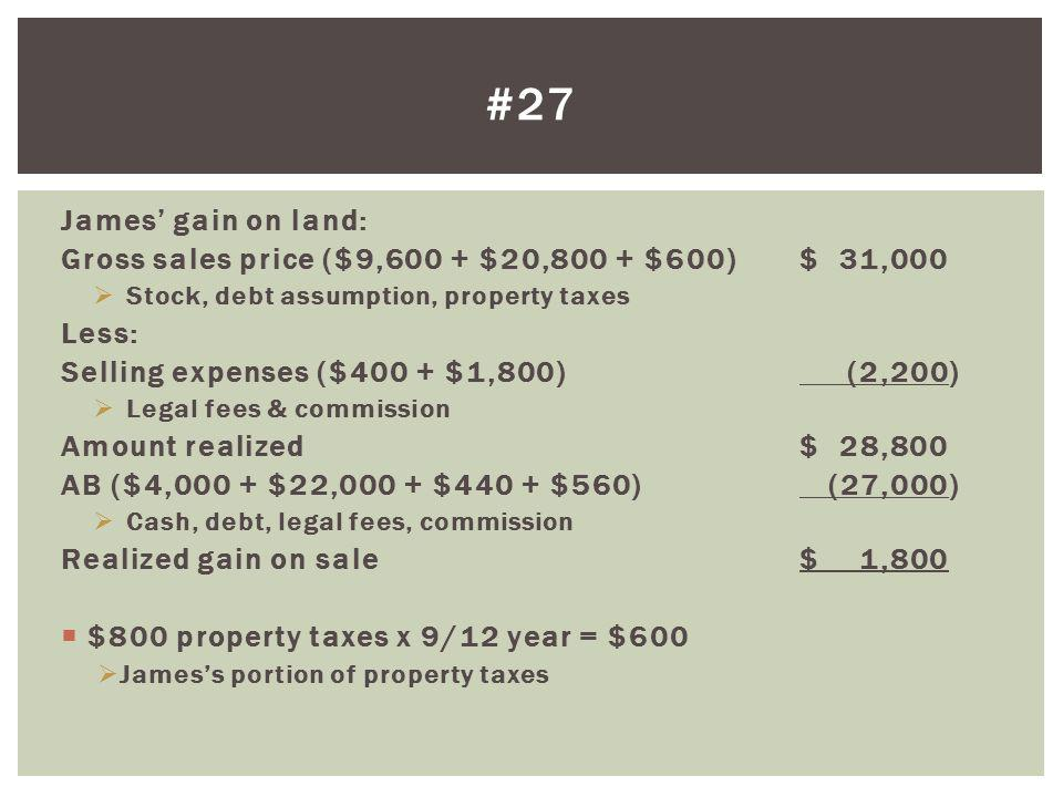 James gain on land: Gross sales price ($9,600 + $20,800 + $600)$ 31,000 Stock, debt assumption, property taxes Less: Selling expenses ($400 + $1,800)