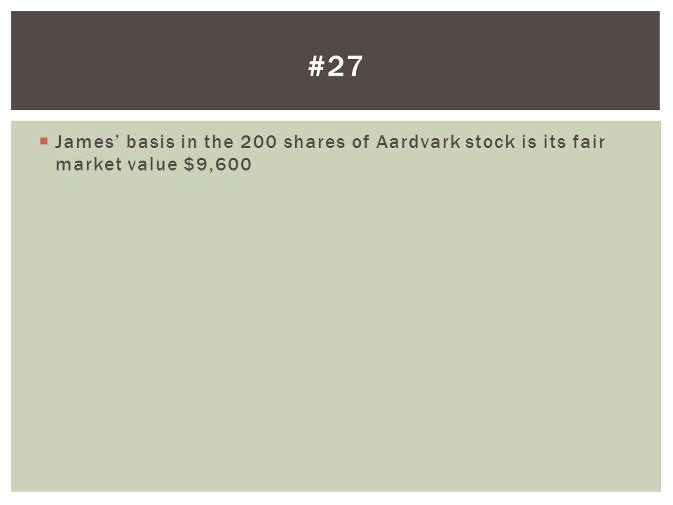 James basis in the 200 shares of Aardvark stock is its fair market value $9,600 #27