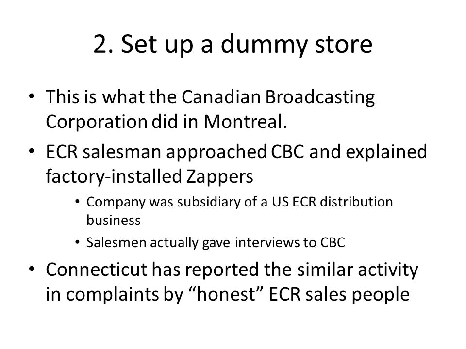 2. Set up a dummy store This is what the Canadian Broadcasting Corporation did in Montreal. ECR salesman approached CBC and explained factory-installe