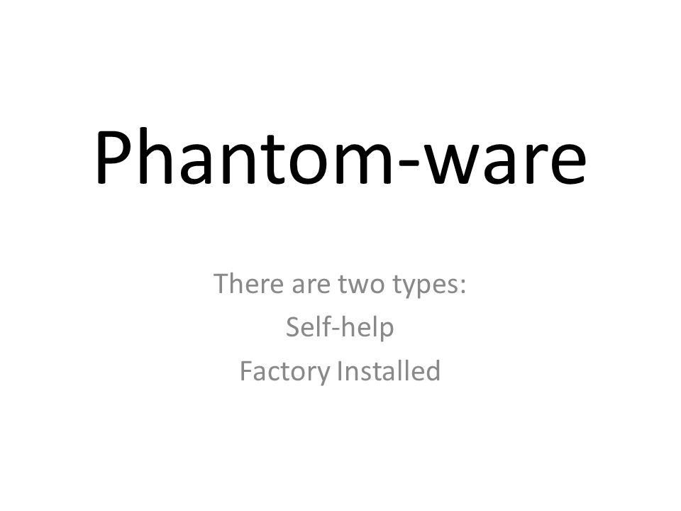 Phantom-ware There are two types: Self-help Factory Installed