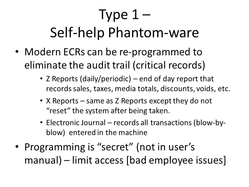 Type 1 – Self-help Phantom-ware Modern ECRs can be re-programmed to eliminate the audit trail (critical records) Z Reports (daily/periodic) – end of d
