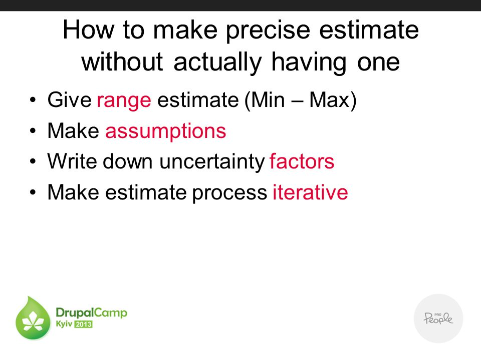 How to make precise estimate without actually having one Give range estimate (Min – Max) Make assumptions Write down uncertainty factors Make estimate process iterative