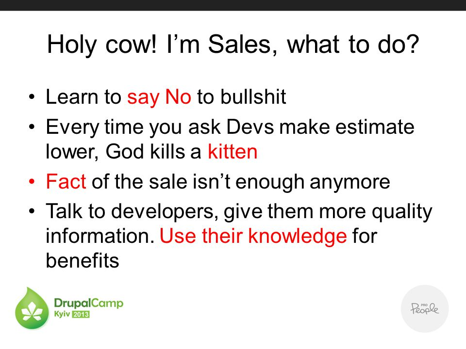 Holy cow! Im Sales, what to do? Learn to say No to bullshit Every time you ask Devs make estimate lower, God kills a kitten Fact of the sale isnt enou