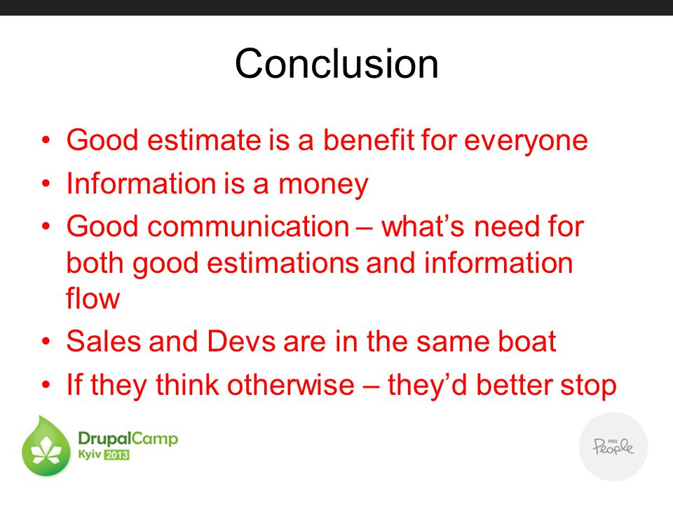 Conclusion Good estimate is a benefit for everyone Information is a money Good communication – whats need for both good estimations and information fl