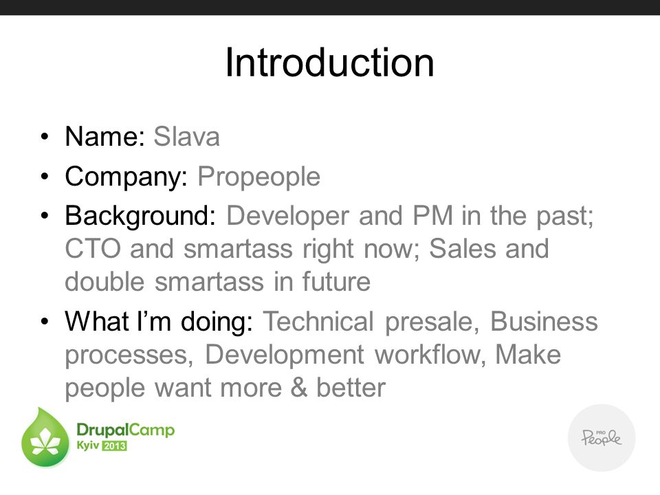 Introduction Name: Slava Company: Propeople Background: Developer and PM in the past; CTO and smartass right now; Sales and double smartass in future What Im doing: Technical presale, Business processes, Development workflow, Make people want more & better
