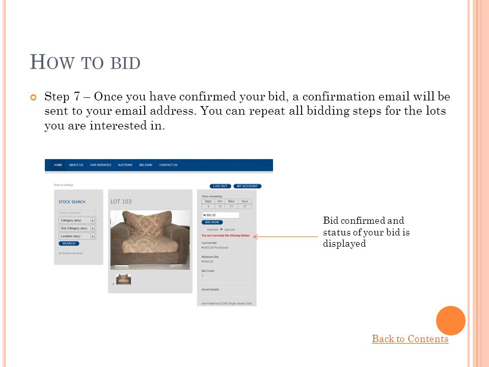 H OW TO BID Step 7 – Once you have confirmed your bid, a confirmation email will be sent to your email address. You can repeat all bidding steps for t