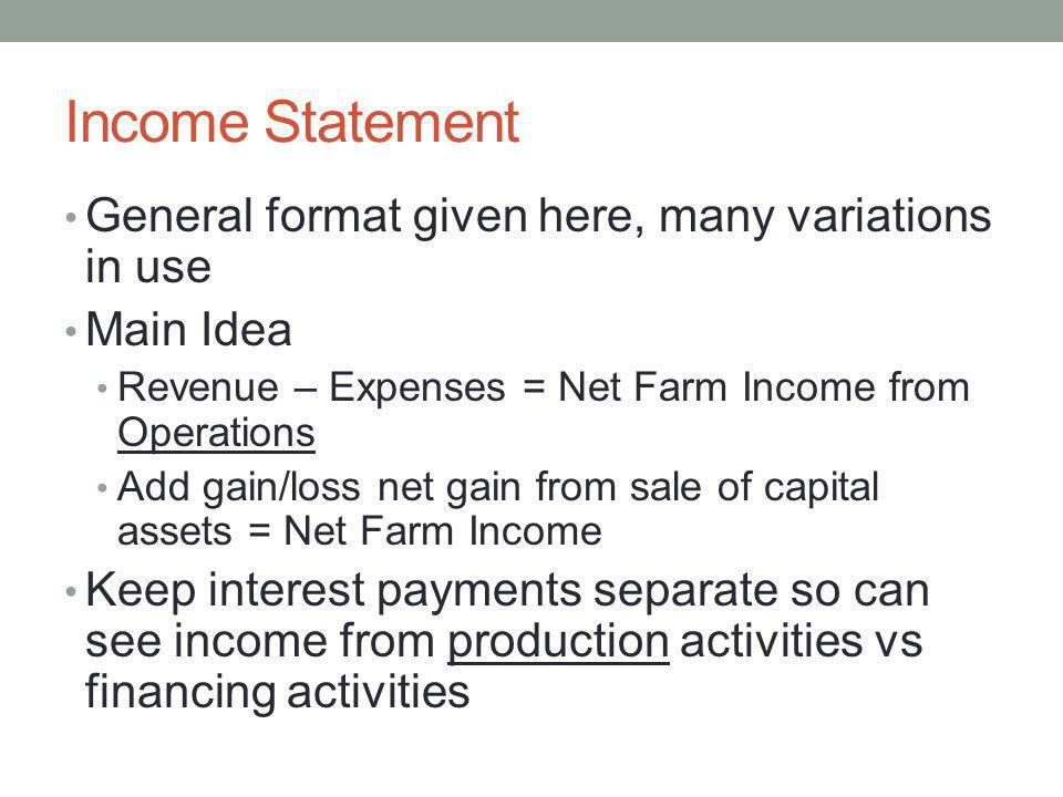 Income Statement General format given here, many variations in use Main Idea Revenue – Expenses = Net Farm Income from Operations Add gain/loss net ga