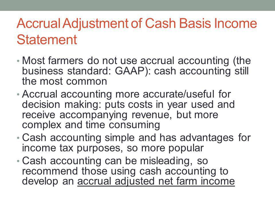 Accrual Adjustment of Cash Basis Income Statement Most farmers do not use accrual accounting (the business standard: GAAP): cash accounting still the