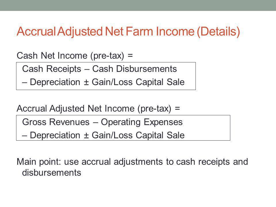 Accrual Adjusted Net Farm Income (Details) Cash Net Income (pre-tax) = Cash Receipts – Cash Disbursements – Depreciation ± Gain/Loss Capital Sale Accrual Adjusted Net Income (pre-tax) = Gross Revenues – Operating Expenses – Depreciation ± Gain/Loss Capital Sale Main point: use accrual adjustments to cash receipts and disbursements