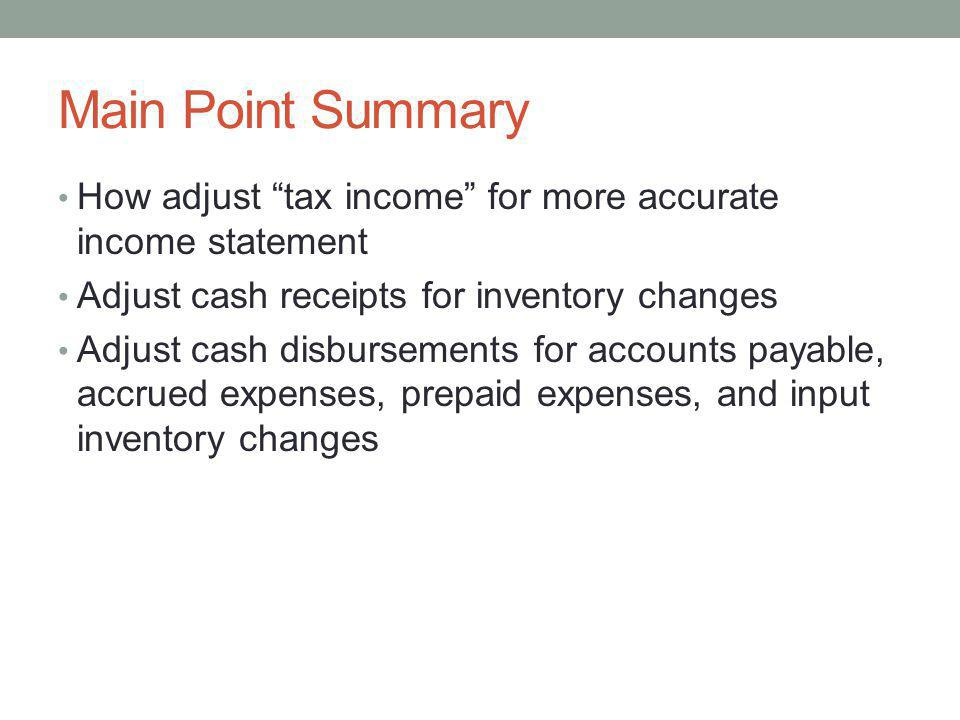 Main Point Summary How adjust tax income for more accurate income statement Adjust cash receipts for inventory changes Adjust cash disbursements for a