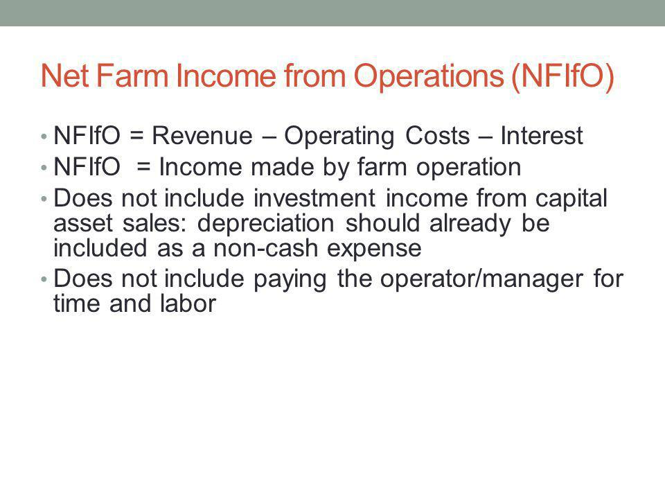 Net Farm Income from Operations (NFIfO) NFIfO = Revenue – Operating Costs – Interest NFIfO = Income made by farm operation Does not include investment income from capital asset sales: depreciation should already be included as a non-cash expense Does not include paying the operator/manager for time and labor