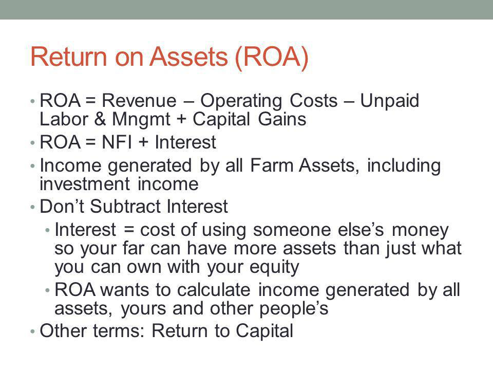 Return on Assets (ROA) ROA = Revenue – Operating Costs – Unpaid Labor & Mngmt + Capital Gains ROA = NFI + Interest Income generated by all Farm Assets