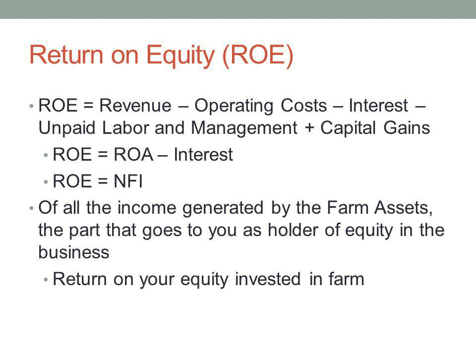 Return on Equity (ROE) ROE = Revenue – Operating Costs – Interest – Unpaid Labor and Management + Capital Gains ROE = ROA – Interest ROE = NFI Of all