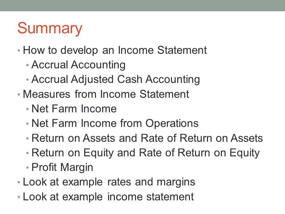 Summary How to develop an Income Statement Accrual Accounting Accrual Adjusted Cash Accounting Measures from Income Statement Net Farm Income Net Farm