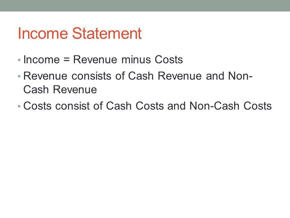 Income Statement Income = Revenue minus Costs Revenue consists of Cash Revenue and Non- Cash Revenue Costs consist of Cash Costs and Non-Cash Costs