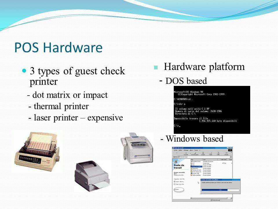 POS Hardware 3 types of guest check printer - dot matrix or impact - thermal printer - laser printer – expensive Hardware platform - DOS based - Windo